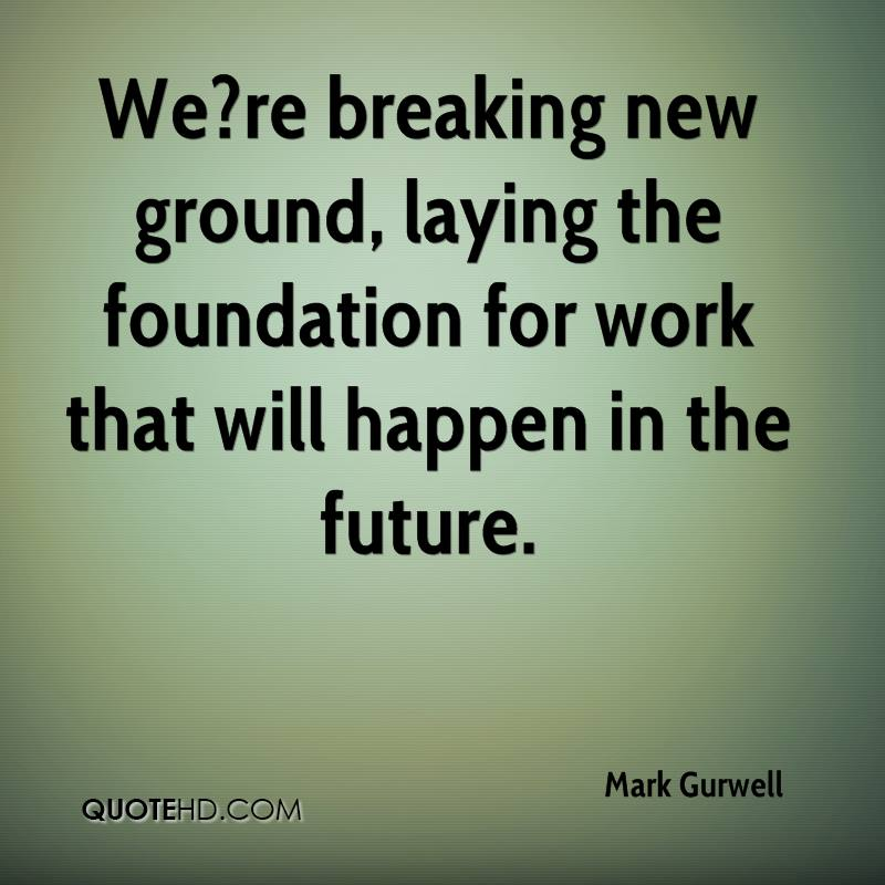 We?re breaking new ground, laying the foundation for work that will happen in the future.