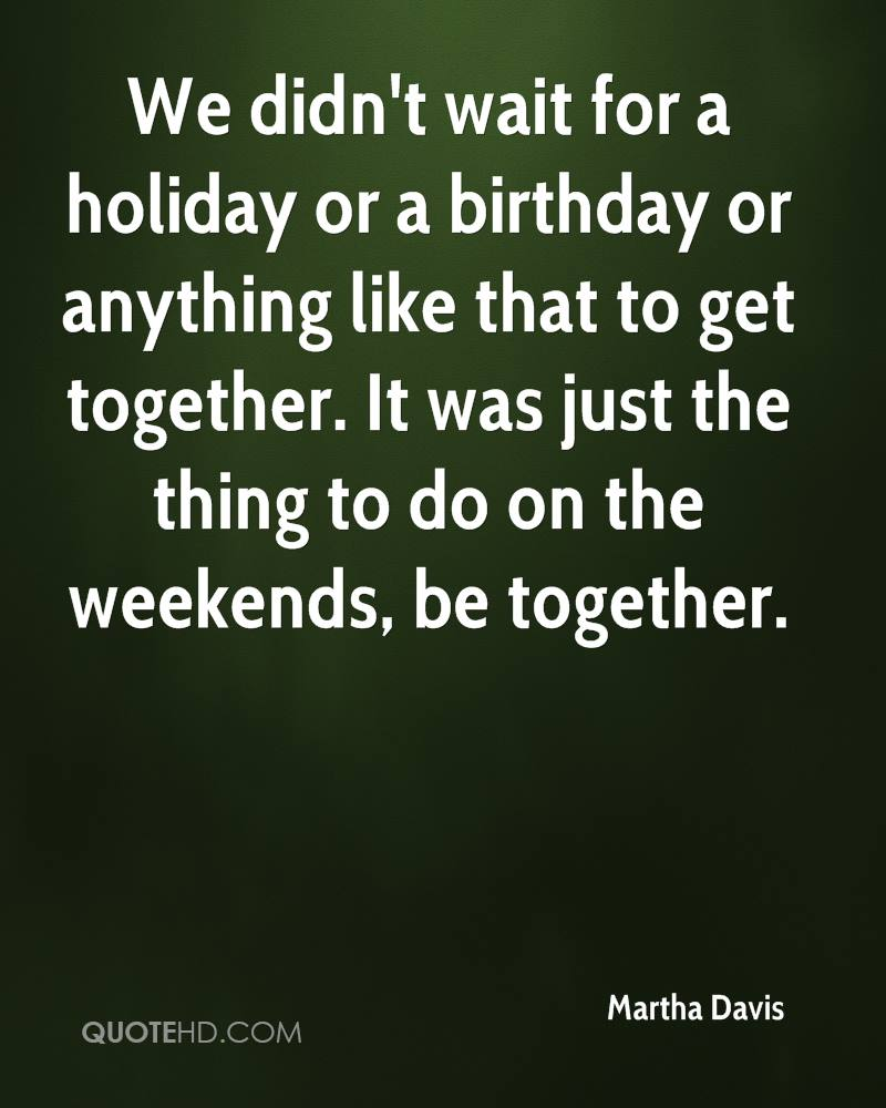 We didn't wait for a holiday or a birthday or anything like that to get together. It was just the thing to do on the weekends, be together.