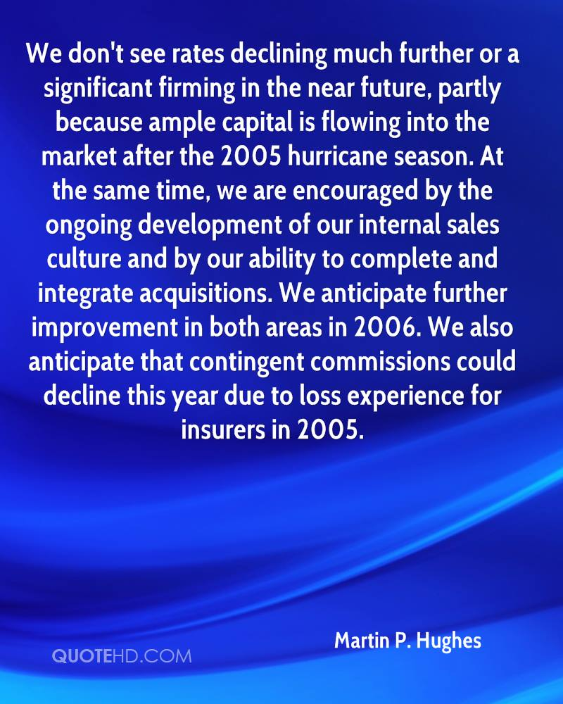 We don't see rates declining much further or a significant firming in the near future, partly because ample capital is flowing into the market after the 2005 hurricane season. At the same time, we are encouraged by the ongoing development of our internal sales culture and by our ability to complete and integrate acquisitions. We anticipate further improvement in both areas in 2006. We also anticipate that contingent commissions could decline this year due to loss experience for insurers in 2005.