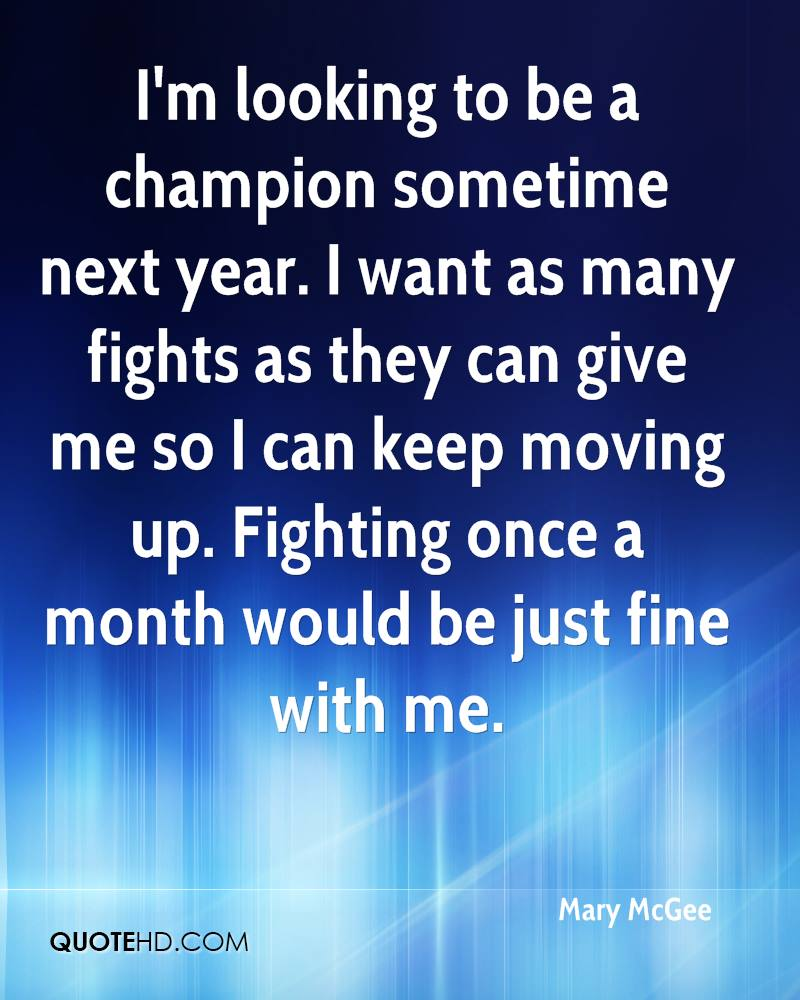 I'm looking to be a champion sometime next year. I want as many fights as they can give me so I can keep moving up. Fighting once a month would be just fine with me.