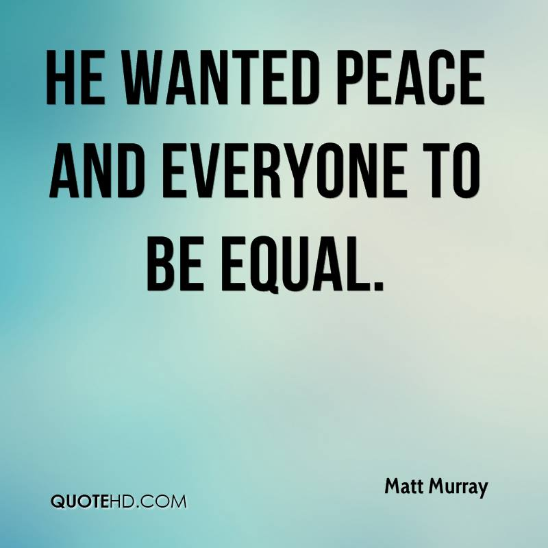 He wanted peace and everyone to be equal.
