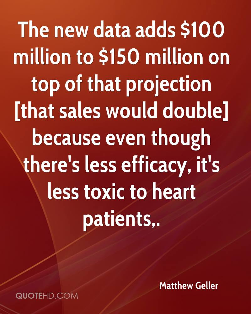 The new data adds $100 million to $150 million on top of that projection [that sales would double] because even though there's less efficacy, it's less toxic to heart patients.