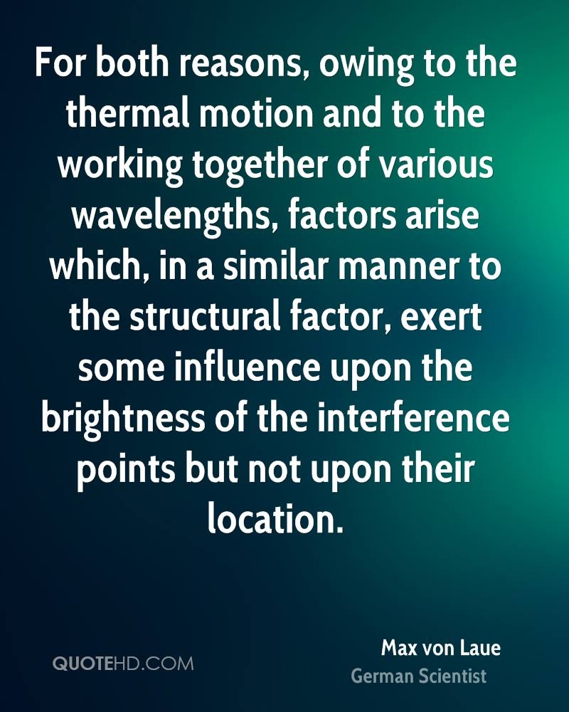 For both reasons, owing to the thermal motion and to the working together of various wavelengths, factors arise which, in a similar manner to the structural factor, exert some influence upon the brightness of the interference points but not upon their location.
