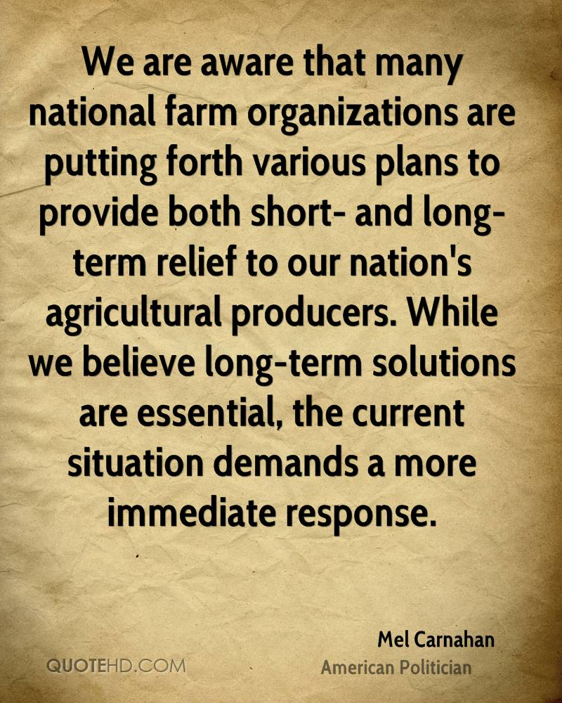 We are aware that many national farm organizations are putting forth various plans to provide both short- and long-term relief to our nation's agricultural producers. While we believe long-term solutions are essential, the current situation demands a more immediate response.