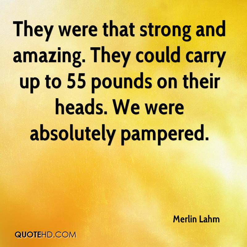 They were that strong and amazing. They could carry up to 55 pounds on their heads. We were absolutely pampered.