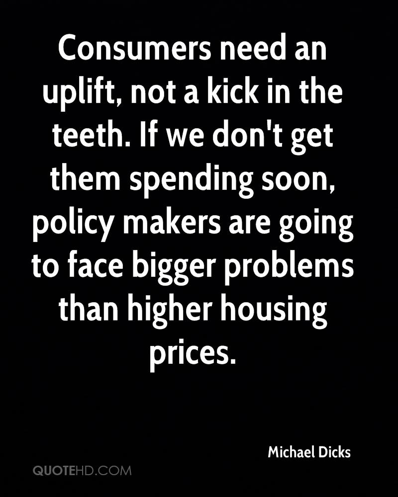Consumers need an uplift, not a kick in the teeth. If we don't get them spending soon, policy makers are going to face bigger problems than higher housing prices.