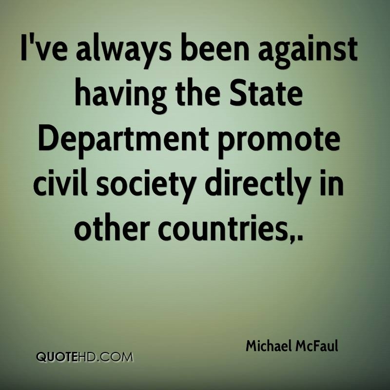 I've always been against having the State Department promote civil society directly in other countries.