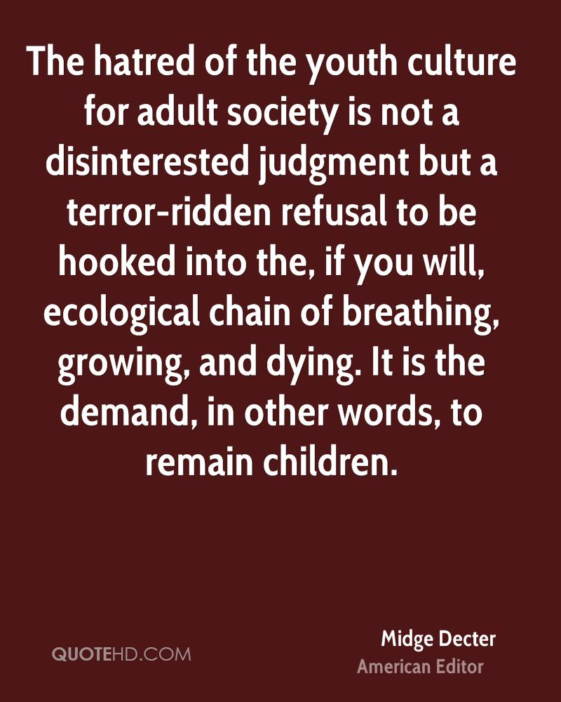 The hatred of the youth culture for adult society is not a disinterested judgment but a terror-ridden refusal to be hooked into the, if you will, ecological chain of breathing, growing, and dying. It is the demand, in other words, to remain children.