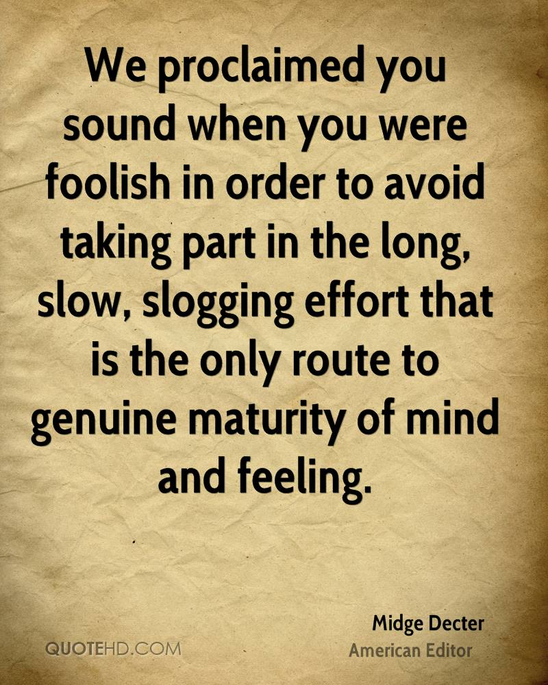 We proclaimed you sound when you were foolish in order to avoid taking part in the long, slow, slogging effort that is the only route to genuine maturity of mind and feeling.