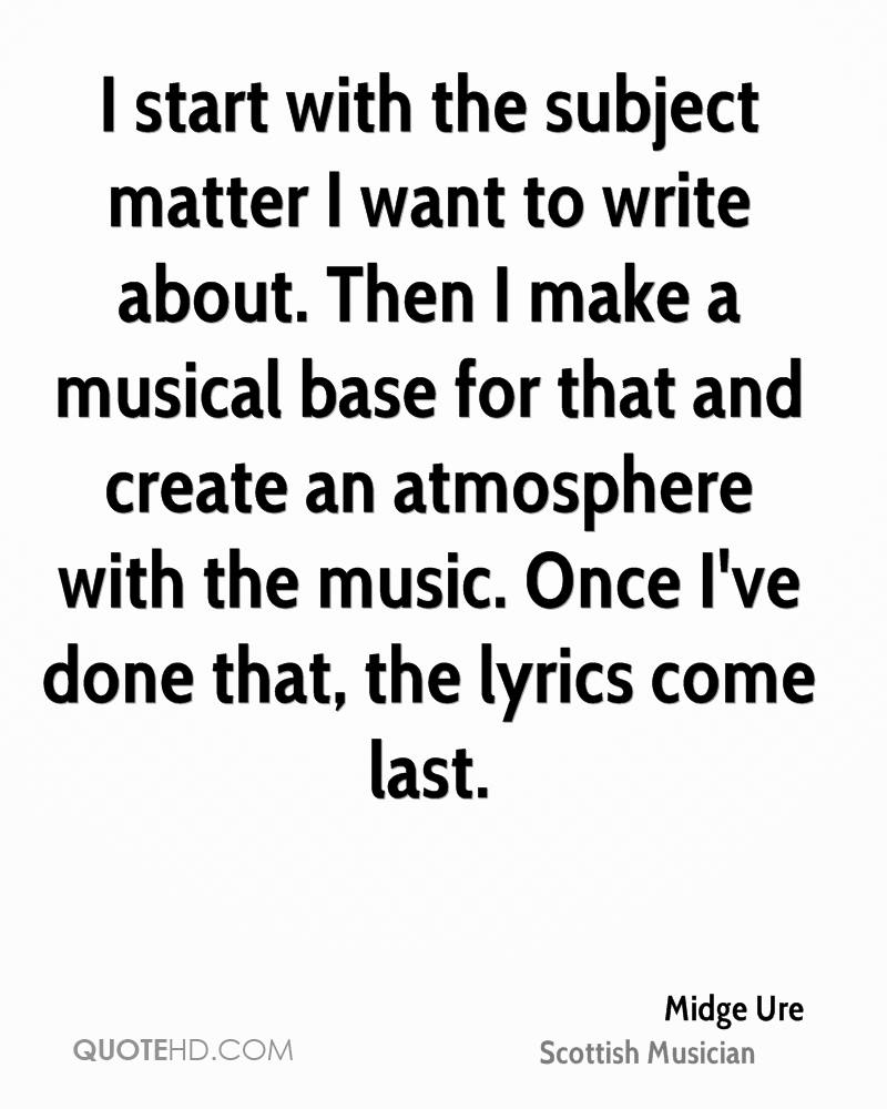 I start with the subject matter I want to write about. Then I make a musical base for that and create an atmosphere with the music. Once I've done that, the lyrics come last.