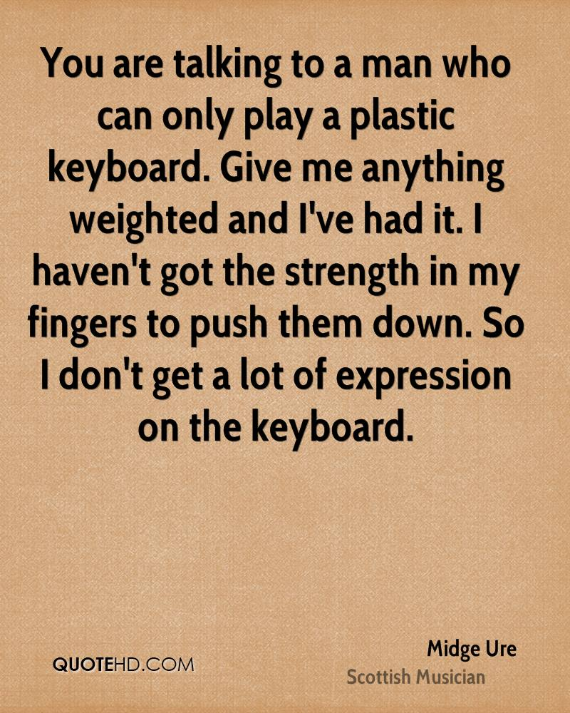 You are talking to a man who can only play a plastic keyboard. Give me anything weighted and I've had it. I haven't got the strength in my fingers to push them down. So I don't get a lot of expression on the keyboard.