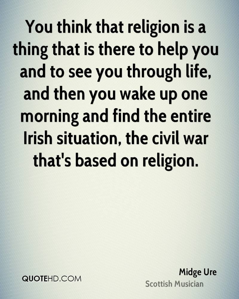 You think that religion is a thing that is there to help you and to see you through life, and then you wake up one morning and find the entire Irish situation, the civil war that's based on religion.