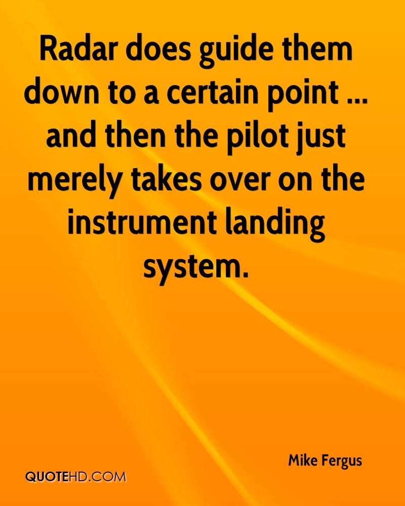Radar does guide them down to a certain point ... and then the pilot just merely takes over on the instrument landing system.
