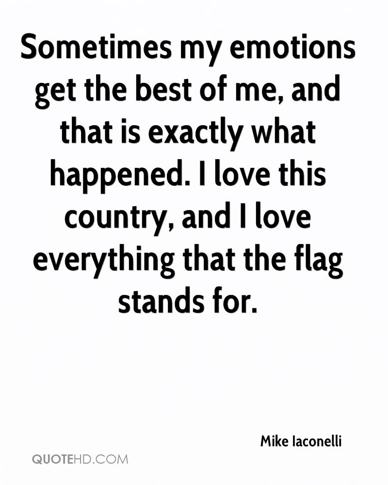 Sometimes my emotions get the best of me, and that is exactly what happened. I love this country, and I love everything that the flag stands for.