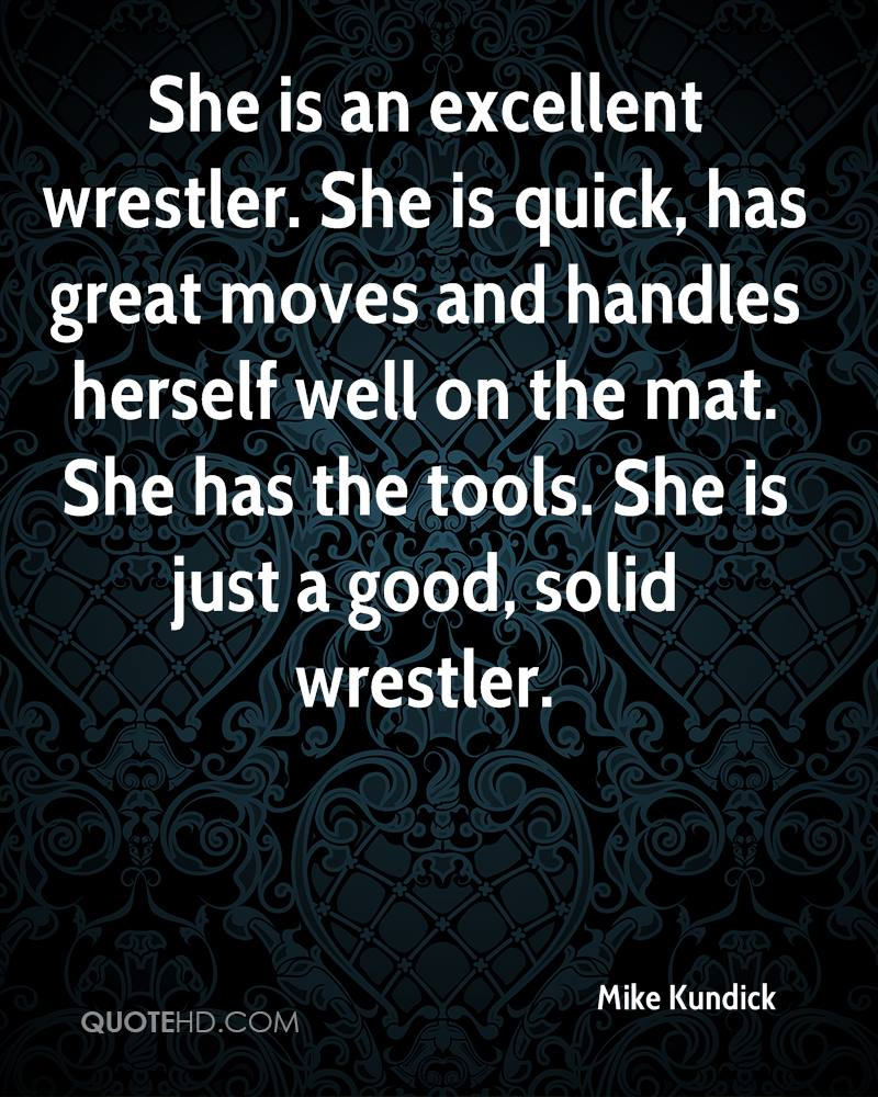 She is an excellent wrestler. She is quick, has great moves and handles herself well on the mat. She has the tools. She is just a good, solid wrestler.