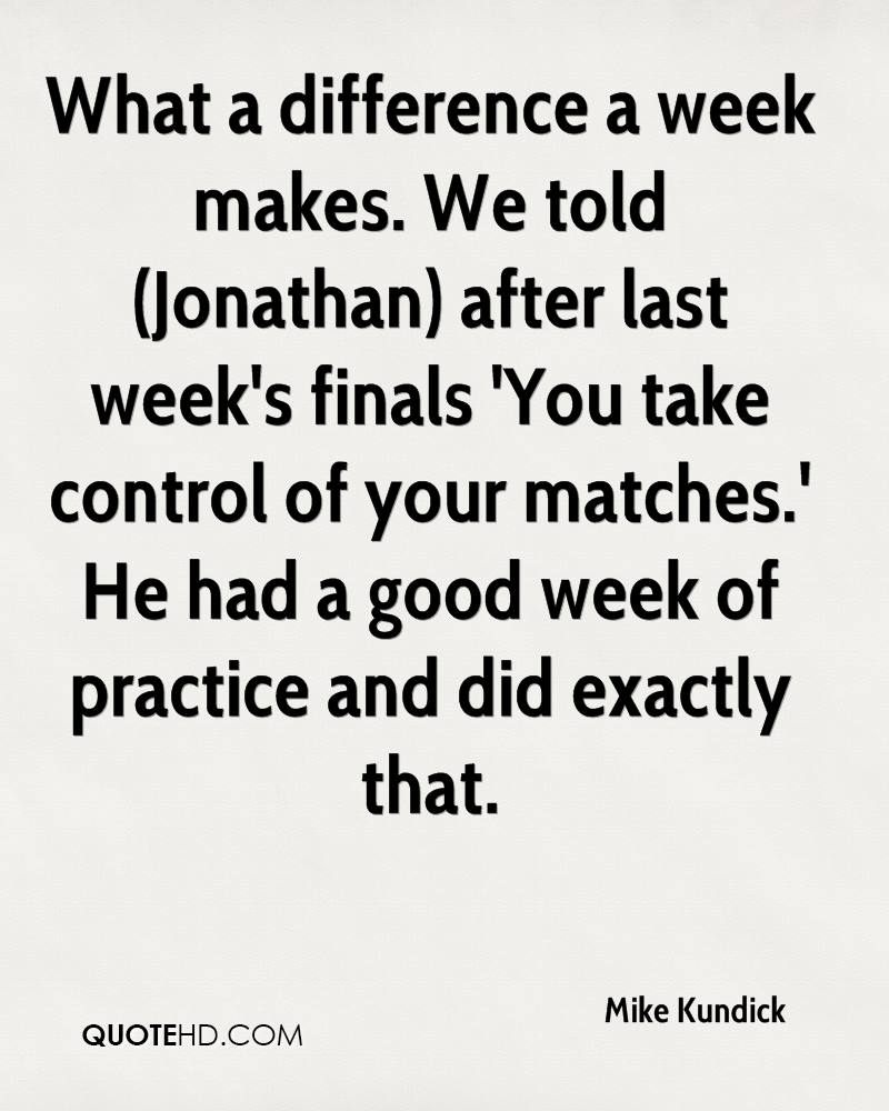 What a difference a week makes. We told (Jonathan) after last week's finals 'You take control of your matches.' He had a good week of practice and did exactly that.