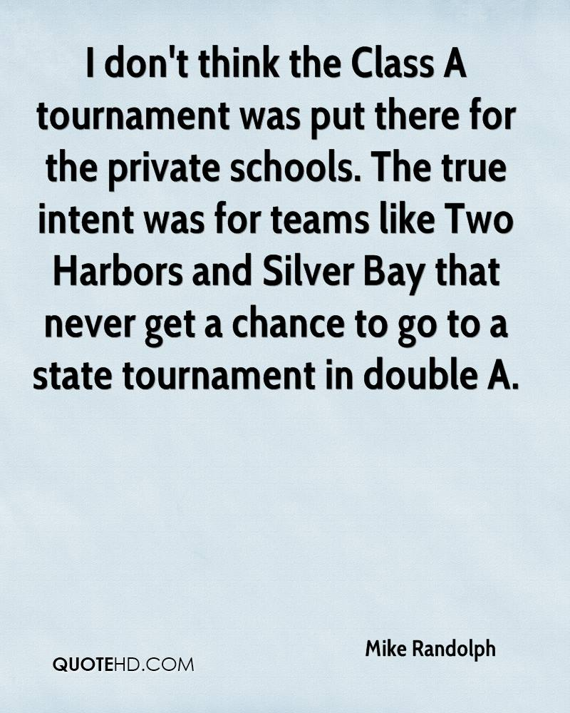 I don't think the Class A tournament was put there for the private schools. The true intent was for teams like Two Harbors and Silver Bay that never get a chance to go to a state tournament in double A.