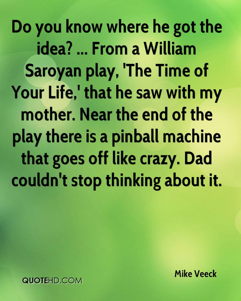 Do you know where he got the idea? ... From a William Saroyan play, 'The Time of Your Life,' that he saw with my mother. Near the end of the play there is a pinball machine that goes off like crazy. Dad couldn't stop thinking about it.