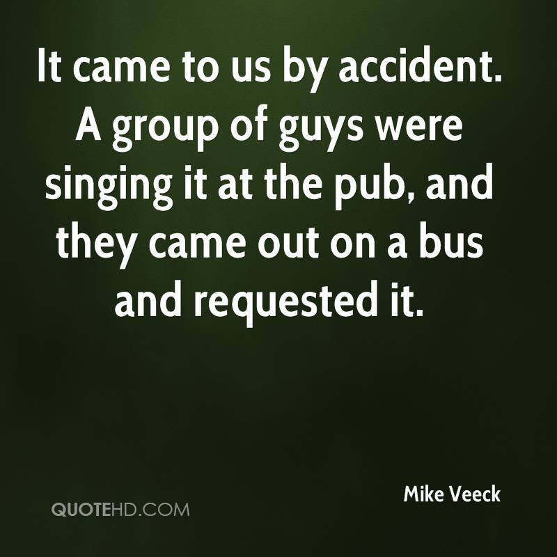 It came to us by accident. A group of guys were singing it at the pub, and they came out on a bus and requested it.