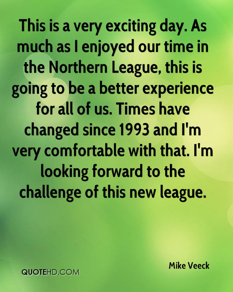 This is a very exciting day. As much as I enjoyed our time in the Northern League, this is going to be a better experience for all of us. Times have changed since 1993 and I'm very comfortable with that. I'm looking forward to the challenge of this new league.