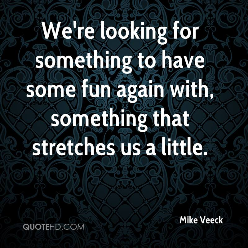 We're looking for something to have some fun again with, something that stretches us a little.