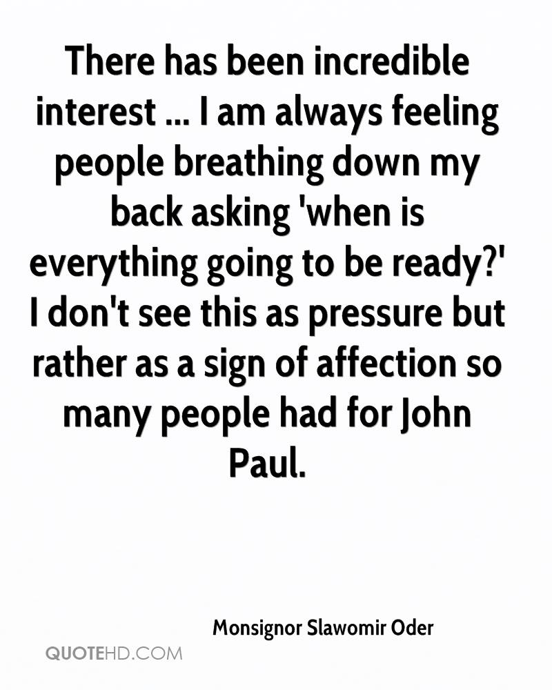 There has been incredible interest ... I am always feeling people breathing down my back asking 'when is everything going to be ready?' I don't see this as pressure but rather as a sign of affection so many people had for John Paul.