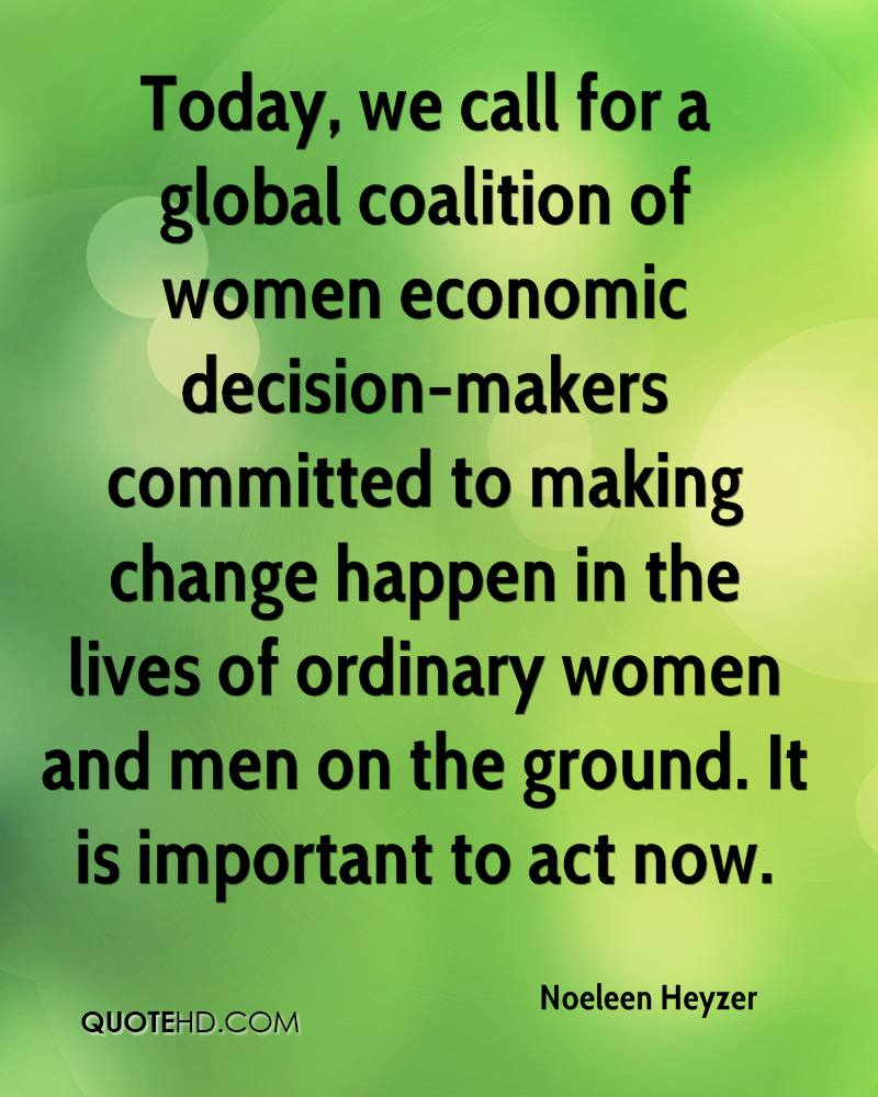 Today, we call for a global coalition of women economic decision-makers committed to making change happen in the lives of ordinary women and men on the ground. It is important to act now.