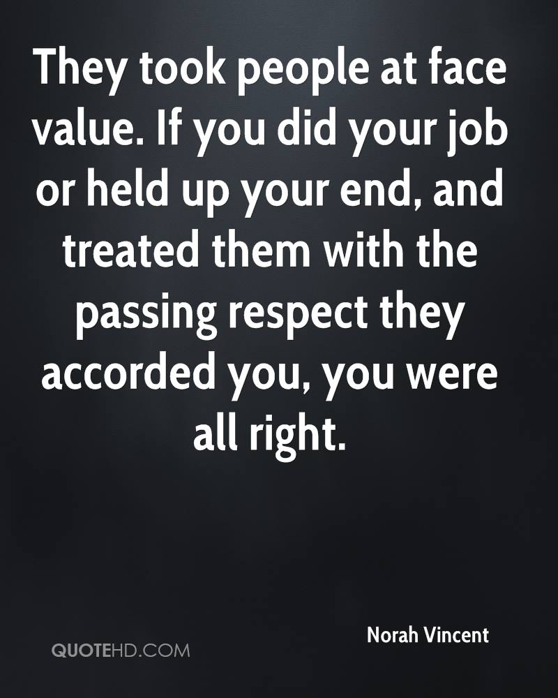 They took people at face value. If you did your job or held up your end, and treated them with the passing respect they accorded you, you were all right.