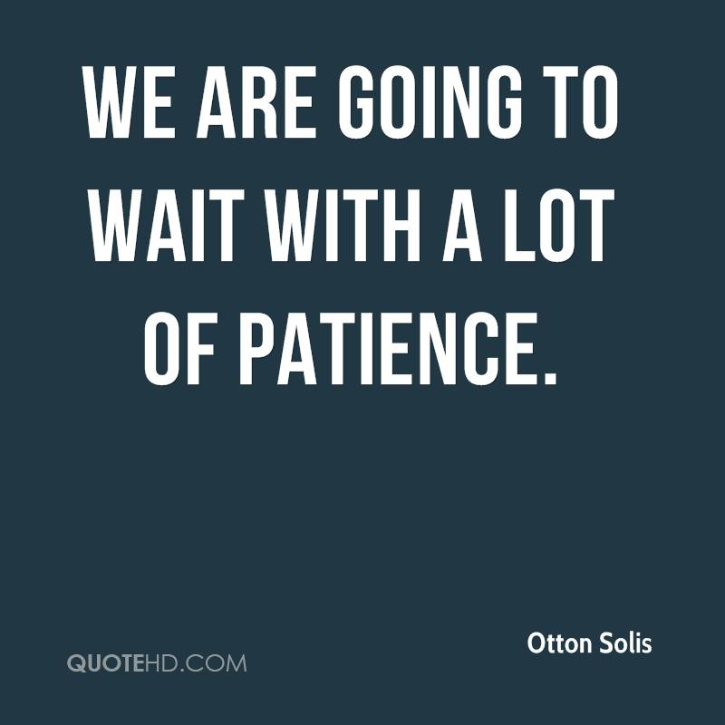 We are going to wait with a lot of patience.