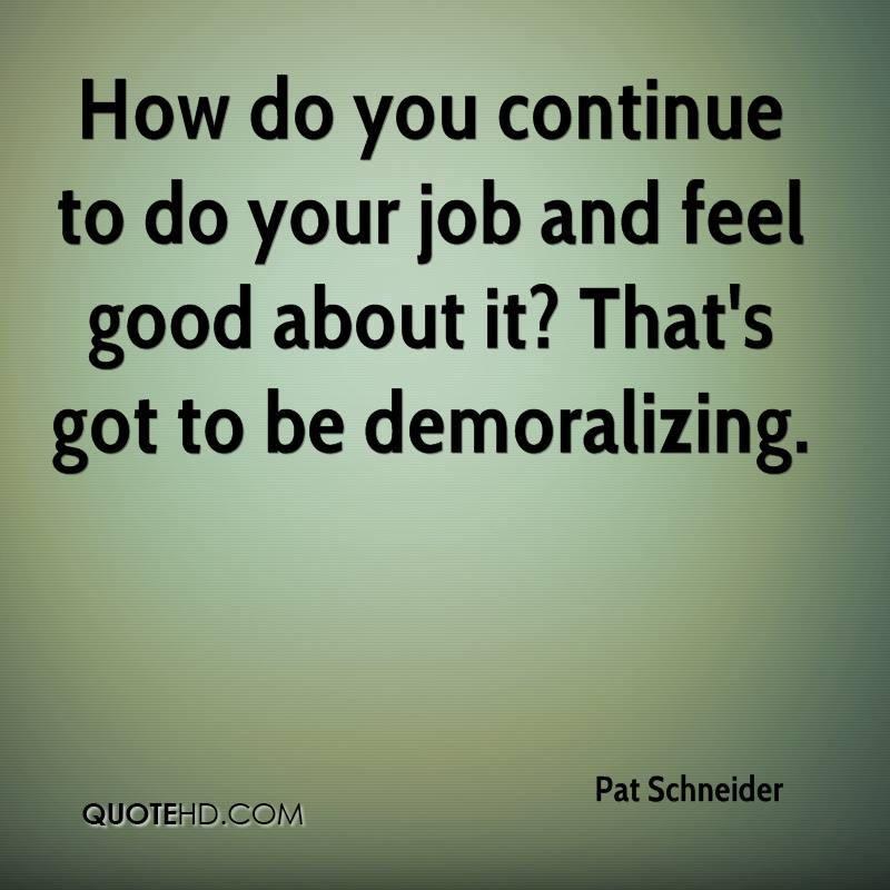 How do you continue to do your job and feel good about it? That's got to be demoralizing.