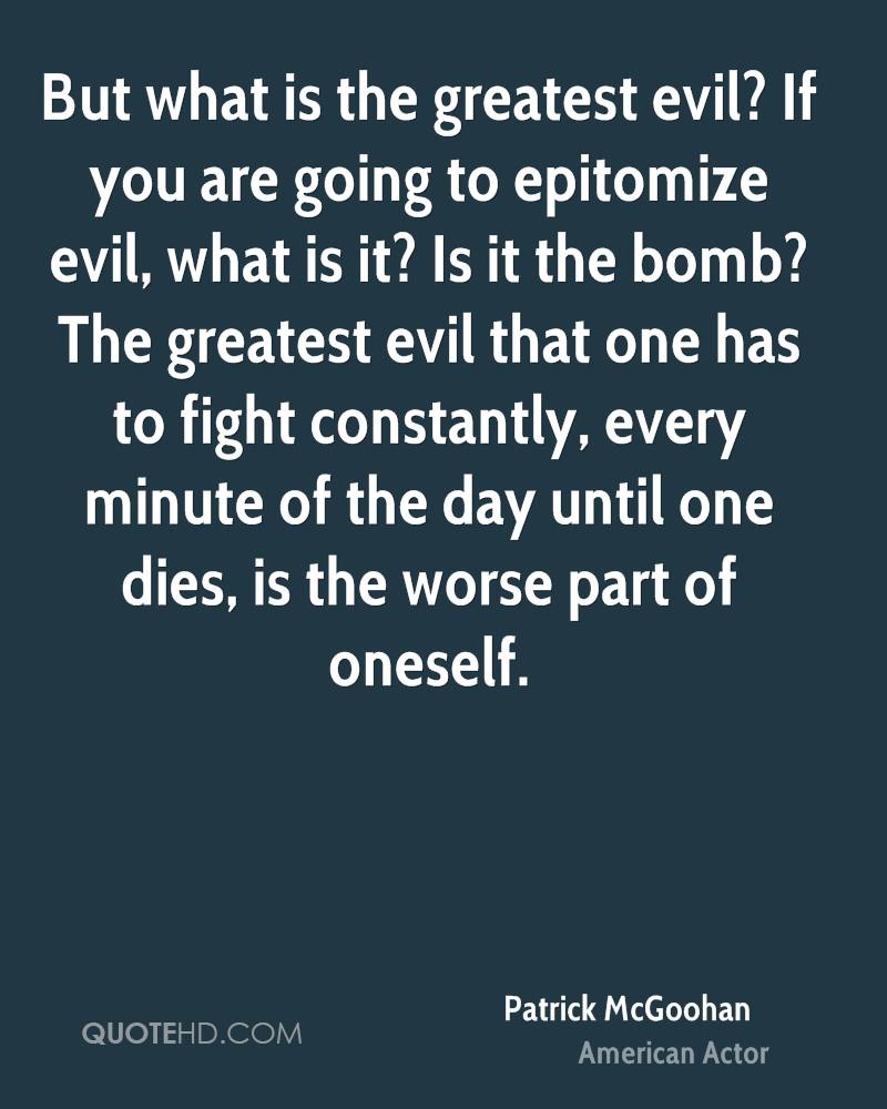 But what is the greatest evil? If you are going to epitomize evil, what is it? Is it the bomb? The greatest evil that one has to fight constantly, every minute of the day until one dies, is the worse part of oneself.