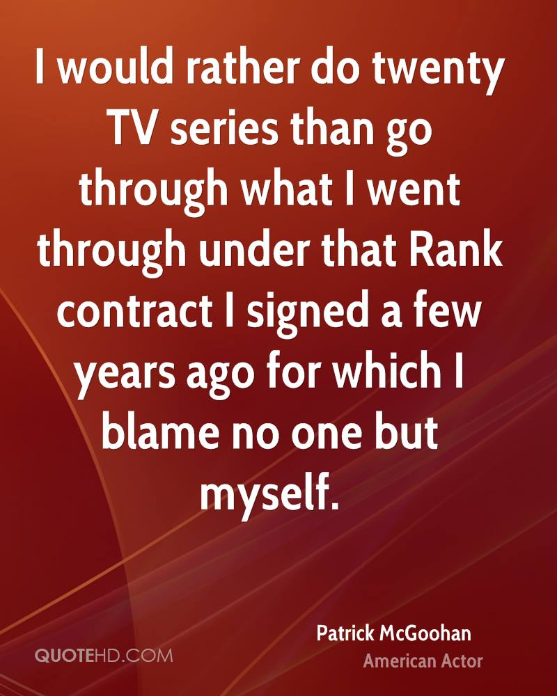 I would rather do twenty TV series than go through what I went through under that Rank contract I signed a few years ago for which I blame no one but myself.