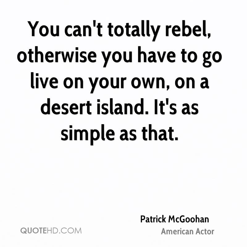 You can't totally rebel, otherwise you have to go live on your own, on a desert island. It's as simple as that.