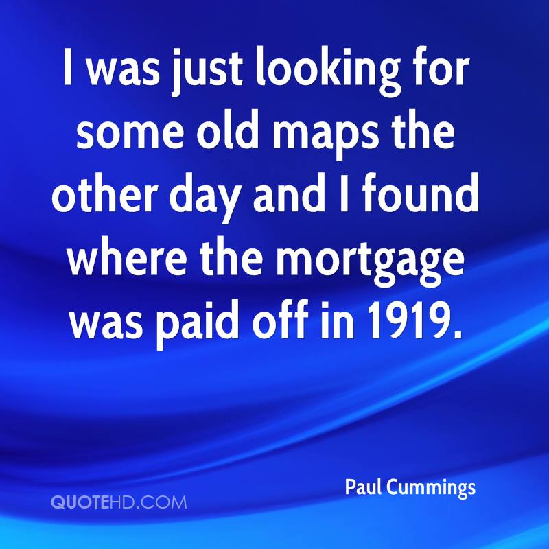 I was just looking for some old maps the other day and I found where the mortgage was paid off in 1919.