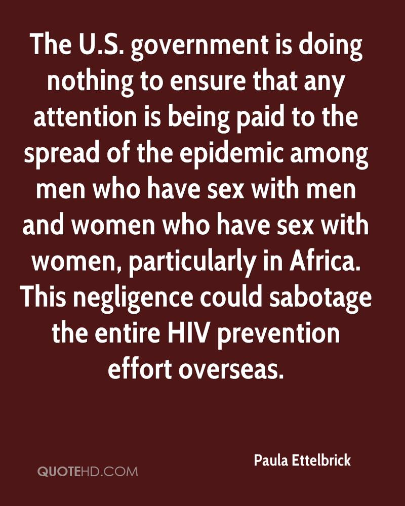 The U.S. government is doing nothing to ensure that any attention is being paid to the spread of the epidemic among men who have sex with men and women who have sex with women, particularly in Africa. This negligence could sabotage the entire HIV prevention effort overseas.