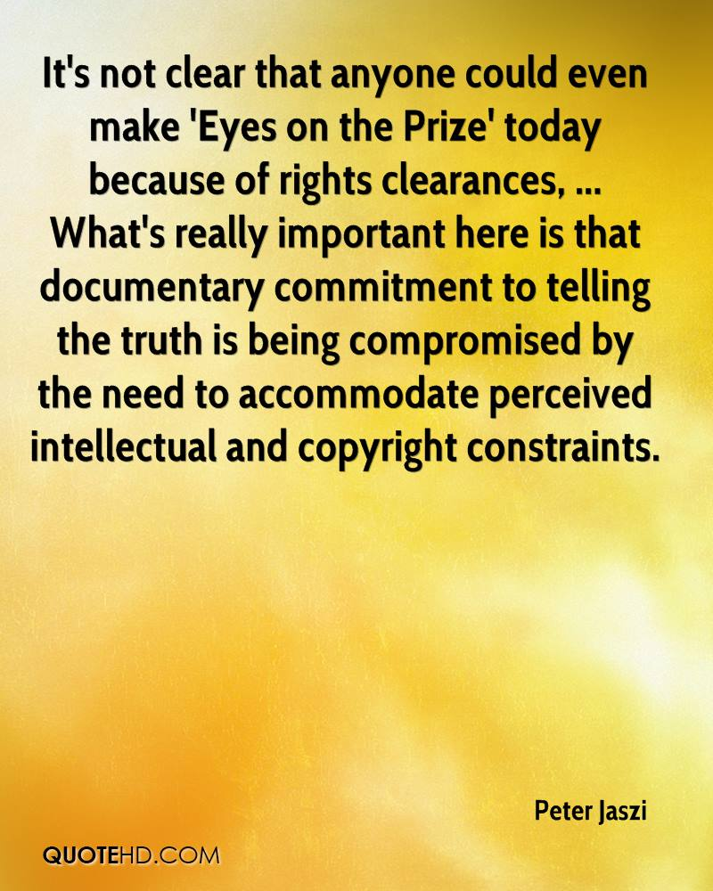 It's not clear that anyone could even make 'Eyes on the Prize' today because of rights clearances, ... What's really important here is that documentary commitment to telling the truth is being compromised by the need to accommodate perceived intellectual and copyright constraints.