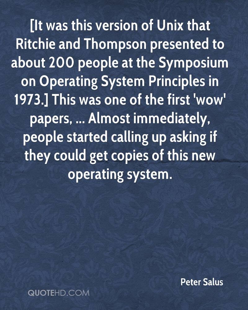 [It was this version of Unix that Ritchie and Thompson presented to about 200 people at the Symposium on Operating System Principles in 1973.] This was one of the first 'wow' papers, ... Almost immediately, people started calling up asking if they could get copies of this new operating system.