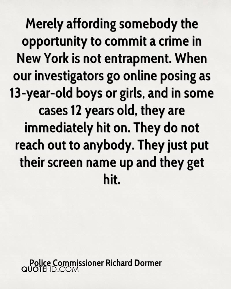 Merely affording somebody the opportunity to commit a crime in New York is not entrapment. When our investigators go online posing as 13-year-old boys or girls, and in some cases 12 years old, they are immediately hit on. They do not reach out to anybody. They just put their screen name up and they get hit.