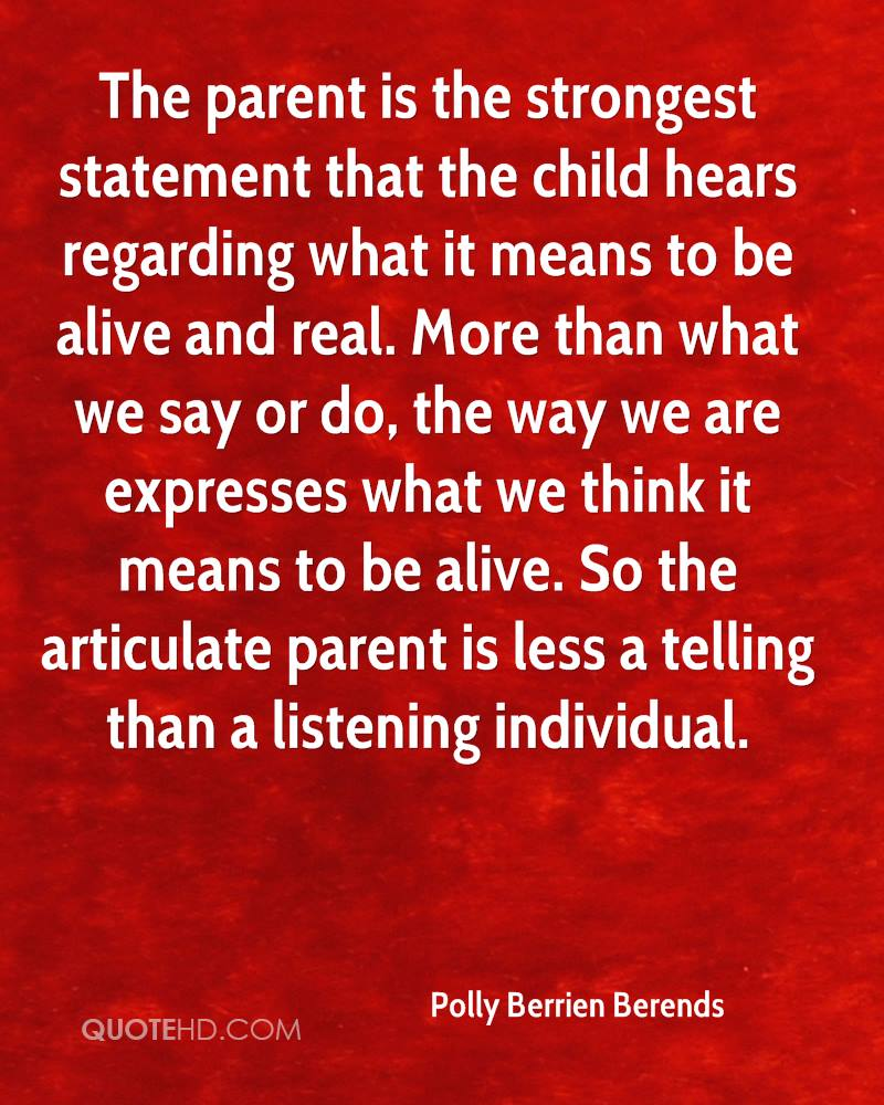 The parent is the strongest statement that the child hears regarding what it means to be alive and real. More than what we say or do, the way we are expresses what we think it means to be alive. So the articulate parent is less a telling than a listening individual.