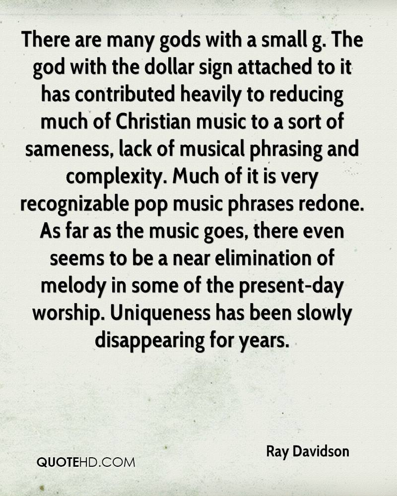 There are many gods with a small g. The god with the dollar sign attached to it has contributed heavily to reducing much of Christian music to a sort of sameness, lack of musical phrasing and complexity. Much of it is very recognizable pop music phrases redone. As far as the music goes, there even seems to be a near elimination of melody in some of the present-day worship. Uniqueness has been slowly disappearing for years.