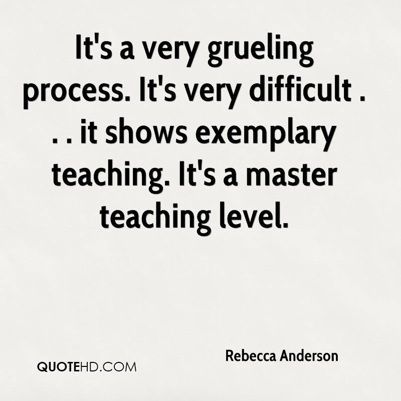 It's a very grueling process. It's very difficult . . . it shows exemplary teaching. It's a master teaching level.