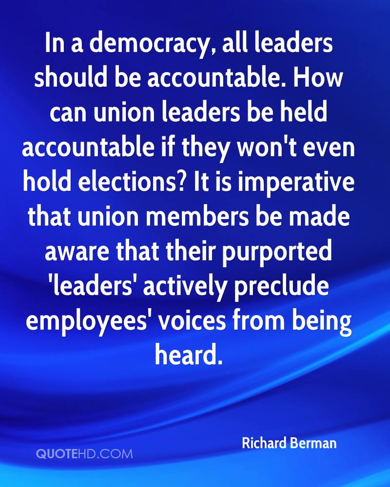 In a democracy, all leaders should be accountable. How can union leaders be held accountable if they won't even hold elections? It is imperative that union members be made aware that their purported 'leaders' actively preclude employees' voices from being heard.