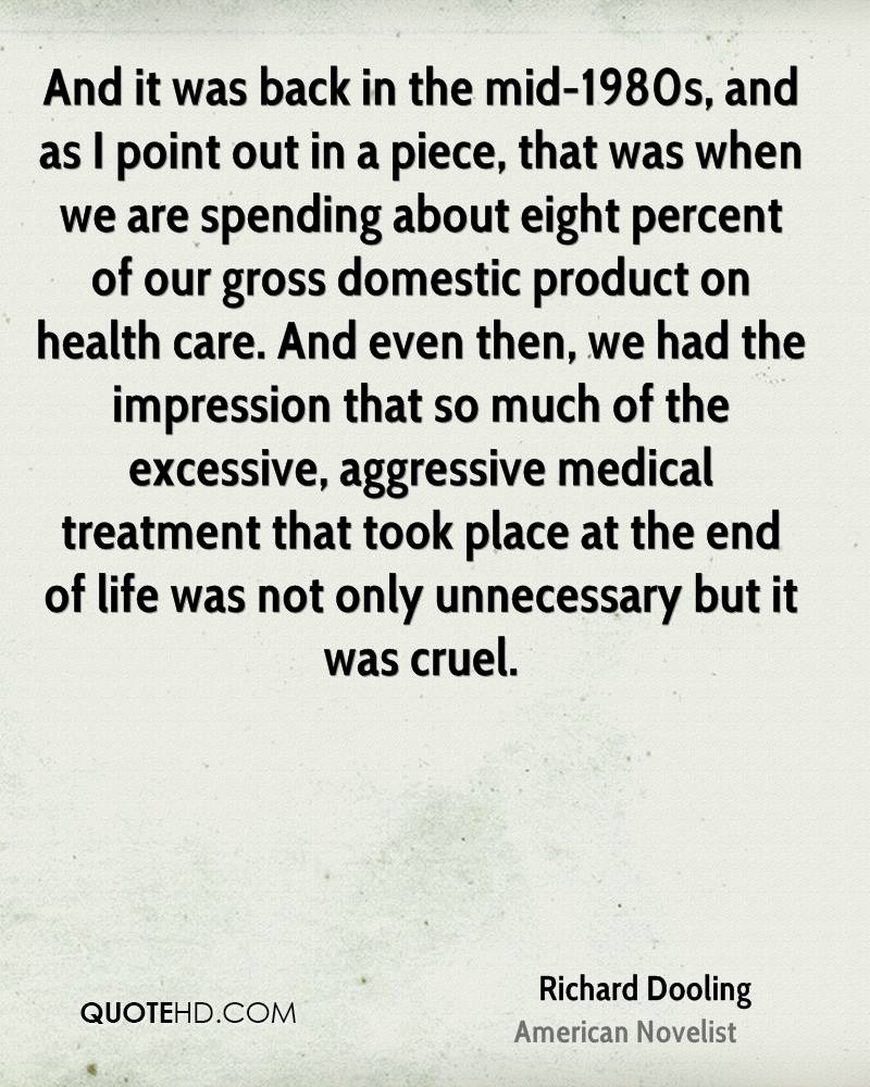 And it was back in the mid-1980s, and as I point out in a piece, that was when we are spending about eight percent of our gross domestic product on health care. And even then, we had the impression that so much of the excessive, aggressive medical treatment that took place at the end of life was not only unnecessary but it was cruel.