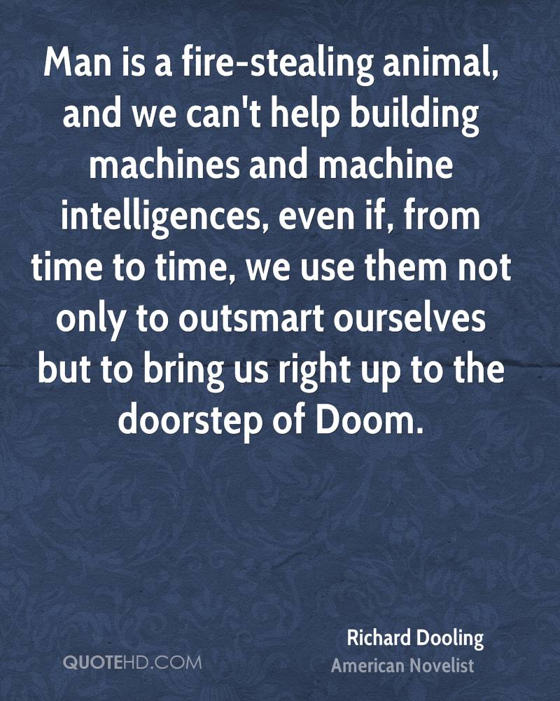 Man is a fire-stealing animal, and we can't help building machines and machine intelligences, even if, from time to time, we use them not only to outsmart ourselves but to bring us right up to the doorstep of Doom.
