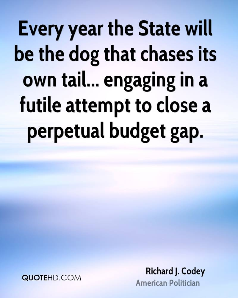 Every year the State will be the dog that chases its own tail... engaging in a futile attempt to close a perpetual budget gap.