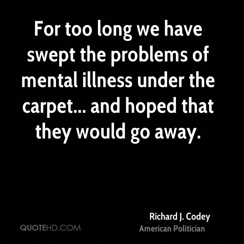 For too long we have swept the problems of mental illness under the carpet... and hoped that they would go away.