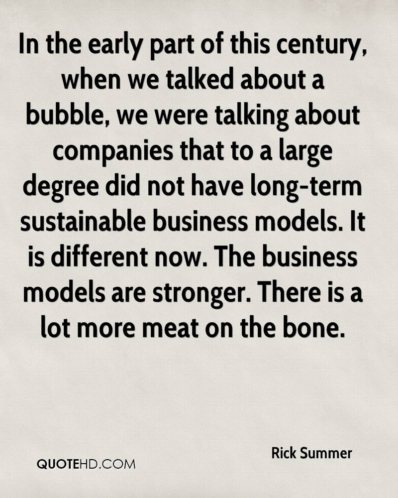 In the early part of this century, when we talked about a bubble, we were talking about companies that to a large degree did not have long-term sustainable business models. It is different now. The business models are stronger. There is a lot more meat on the bone.