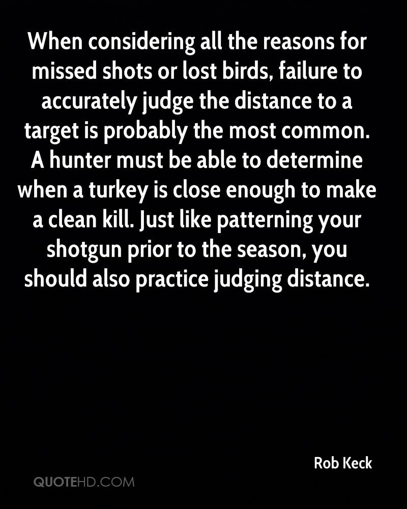 When considering all the reasons for missed shots or lost birds, failure to accurately judge the distance to a target is probably the most common. A hunter must be able to determine when a turkey is close enough to make a clean kill. Just like patterning your shotgun prior to the season, you should also practice judging distance.