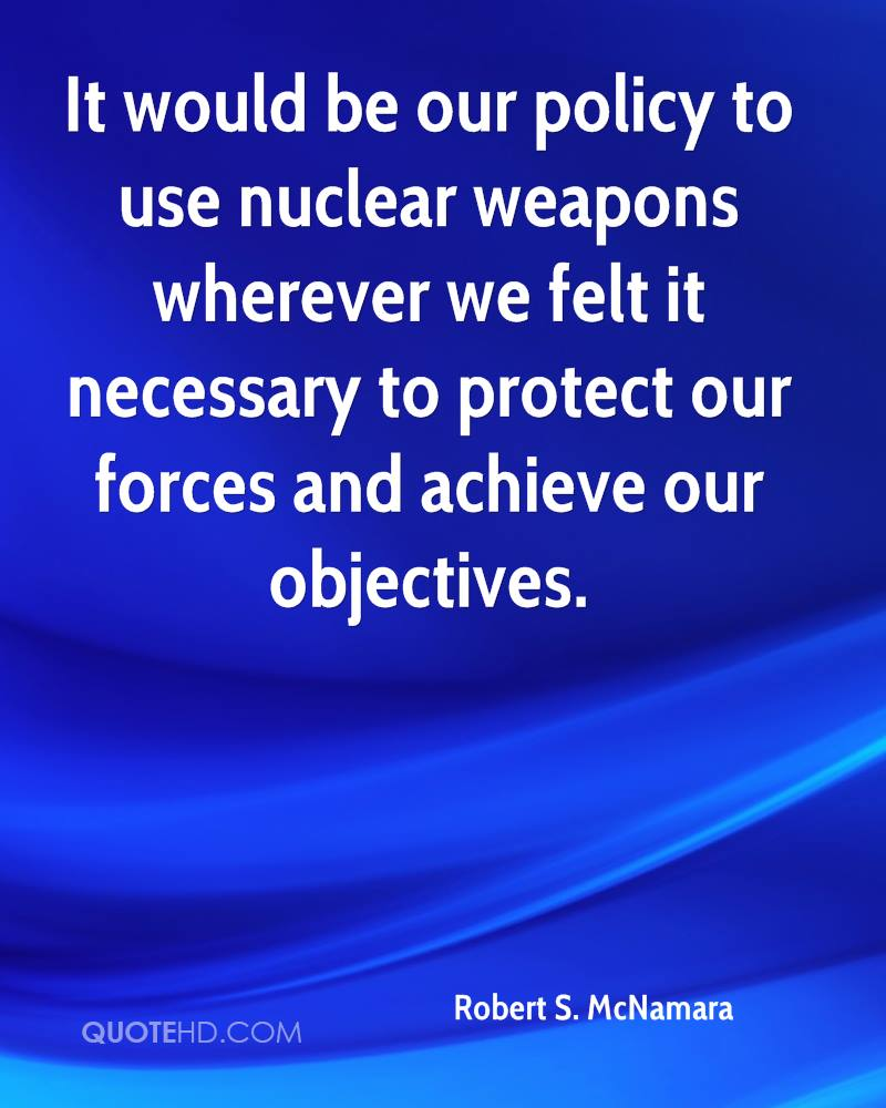 It would be our policy to use nuclear weapons wherever we felt it necessary to protect our forces and achieve our objectives.
