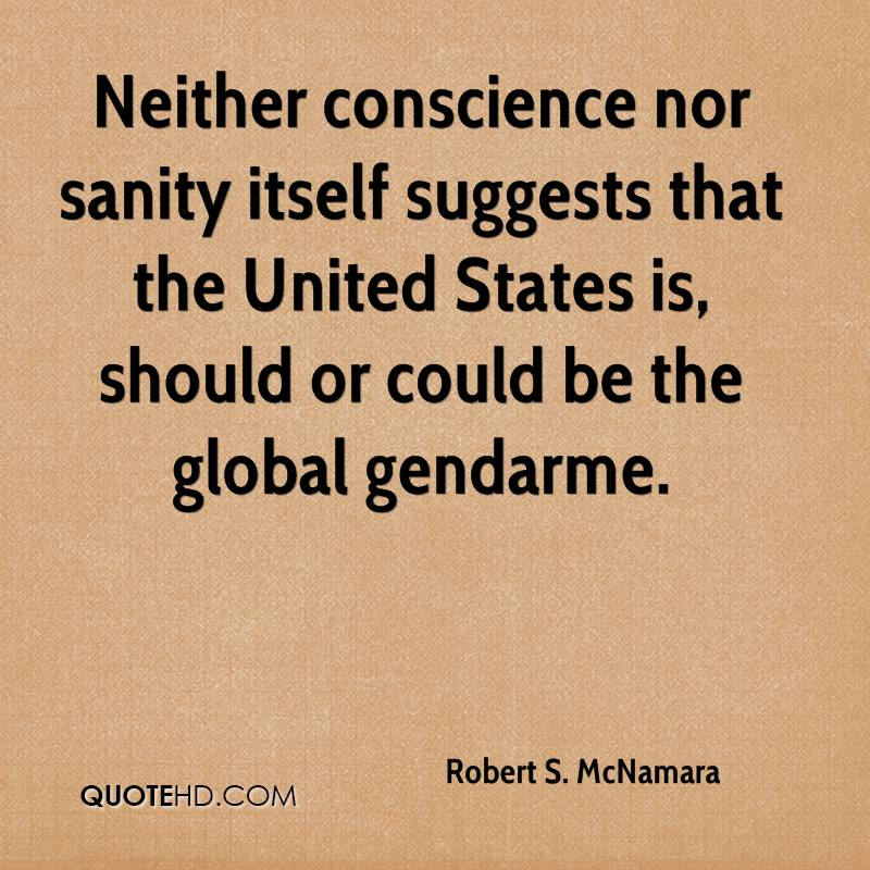 Neither conscience nor sanity itself suggests that the United States is, should or could be the global gendarme.